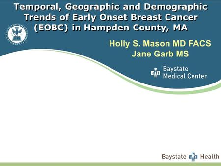 Temporal, Geographic and Demographic Trends of Early Onset Breast Cancer (EOBC) in Hampden County, MA Holly S. Mason MD FACS Jane Garb MS.
