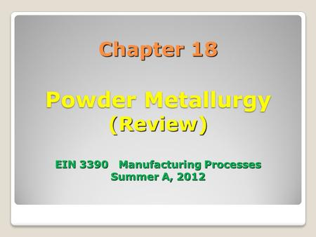 Chapter 18 Powder Metallurgy (Review) EIN 3390 Manufacturing Processes Summer A, 2012.