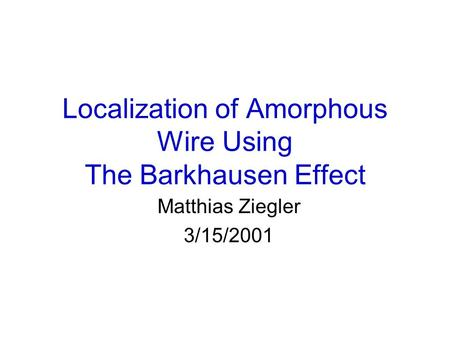 Localization of Amorphous Wire Using The Barkhausen Effect Matthias Ziegler 3/15/2001.