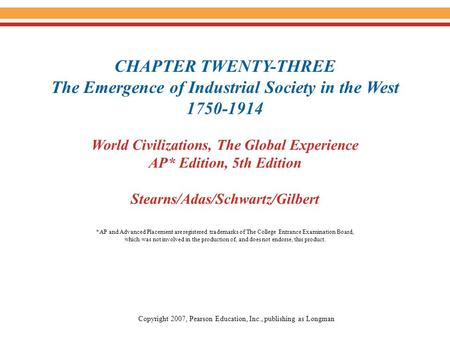 CHAPTER TWENTY-THREE The Emergence of Industrial Society in the West 1750-1914 World Civilizations, The Global Experience AP* Edition, 5th Edition Stearns/Adas/Schwartz/Gilbert.