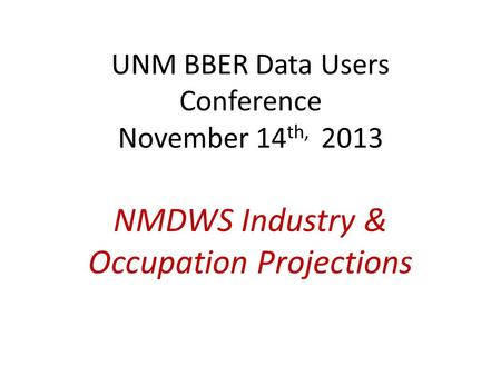 UNM BBER Data Users Conference November 14 th, 2013 NMDWS Industry & Occupation Projections.