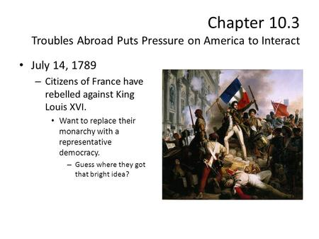 Chapter 10.3 Troubles Abroad Puts Pressure on America to Interact July 14, 1789 – Citizens of France have rebelled against King Louis XVI. Want to replace.