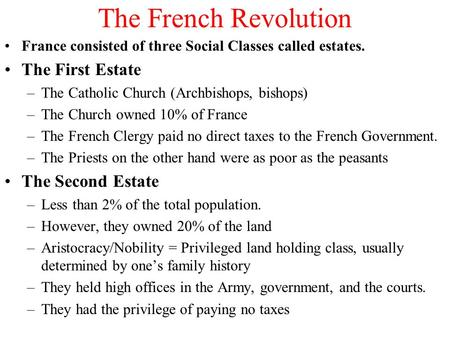 The French Revolution France consisted of three Social Classes called estates. The First Estate –The Catholic Church (Archbishops, bishops) –The Church.