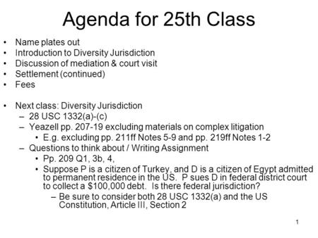 1 Agenda for 25th Class Name plates out Introduction to Diversity Jurisdiction Discussion of mediation & court visit Settlement (continued) Fees Next class: