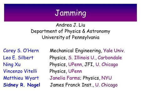 Jamming Andrea J. Liu Department of Physics & Astronomy University of Pennsylvania Corey S. O'Hern Mechanical Engineering, Yale Univ. Leo E. Silbert Physics,