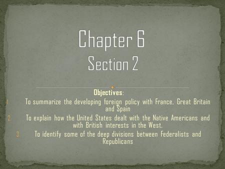 Objectives : 1. To summarize the developing foreign policy with France, Great Britain and Spain 2. To explain how the United States dealt with the Native.