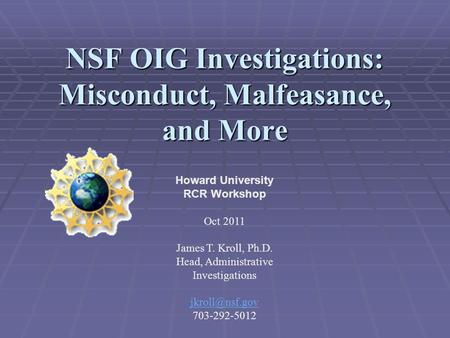 NSF OIG Investigations: Misconduct, Malfeasance, and More Howard University RCR Workshop Oct 2011 James T. Kroll, Ph.D. Head, Administrative Investigations.