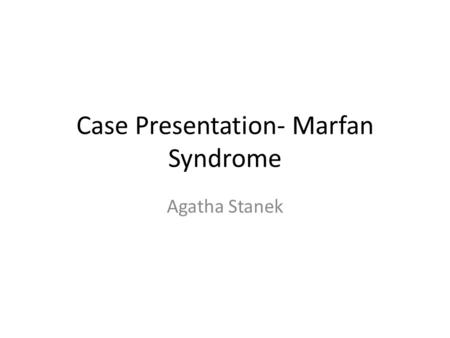 Case Presentation- Marfan Syndrome Agatha Stanek.
