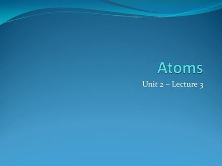 Unit 2 – Lecture 3. Atoms smallest particle of an element that retains its chemical properties composed of subatomic particles protons (p + ), neutrons.