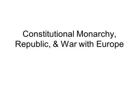 Constitutional Monarchy, Republic, & War with Europe.