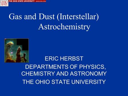 ERIC HERBST DEPARTMENTS OF PHYSICS, CHEMISTRY AND ASTRONOMY THE OHIO STATE UNIVERSITY Gas and Dust (Interstellar) Astrochemistry.