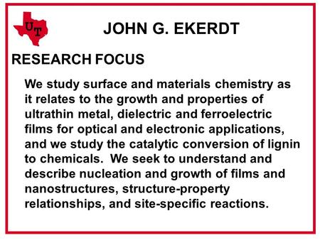 U T JOHN G. EKERDT RESEARCH FOCUS We study surface and materials chemistry as it relates to the growth and properties of ultrathin metal, dielectric and.