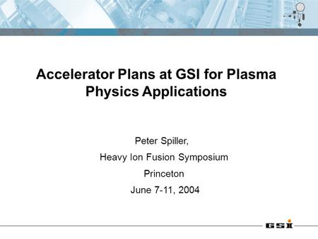 Peter Spiller, Heavy Ion Fusion Symposium Princeton June 7-11, 2004 Accelerator Plans at GSI for Plasma Physics Applications.