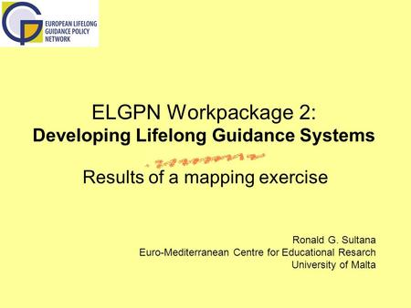 ELGPN Workpackage 2: Developing Lifelong Guidance Systems Results of a mapping exercise Ronald G. Sultana Euro-Mediterranean Centre for Educational Resarch.