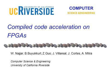 COMPUTER SCIENCE &ENGINEERING Compiled code acceleration on FPGAs W. Najjar, B.Buyukkurt, Z.Guo, J. Villareal, J. Cortes, A. Mitra Computer Science & Engineering.