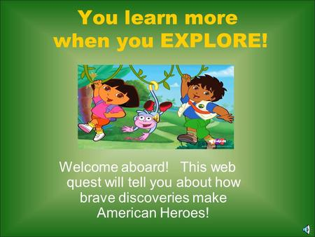 You learn more when you EXPLORE! Welcome aboard! This web quest will tell you about how brave discoveries make American Heroes!