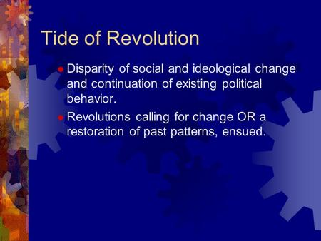 Tide of Revolution  Disparity of social and ideological change and continuation of existing political behavior.  Revolutions calling for change OR a.
