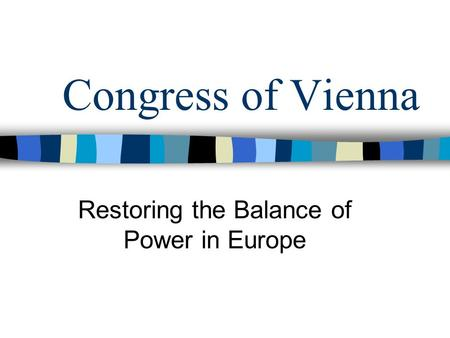 Congress of Vienna Restoring the Balance of Power in Europe.