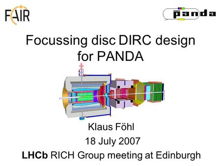 Focussing disc DIRC design for PANDA Klaus Föhl 18 July 2007 LHCb RICH Group meeting at Edinburgh.