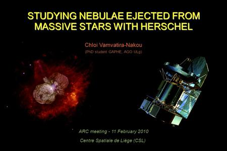 STUDYING NEBULAE EJECTED FROM MASSIVE STARS WITH HERSCHEL Chloi Vamvatira-Nakou ARC meeting - 11 February 2010 Centre Spatiale de Liège (CSL) (PhD student.