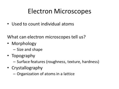 Electron Microscopes Used to count individual atoms What can electron microscopes tell us? Morphology – Size and shape Topography – Surface features (roughness,