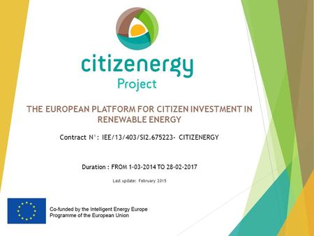 THE EUROPEAN PLATFORM FOR CITIZEN INVESTMENT IN RENEWABLE ENERGY Contract N°: IEE/13/403/SI2.675223- CITIZENERGY Duration : FROM 1-03-2014 TO 28-02-2017.