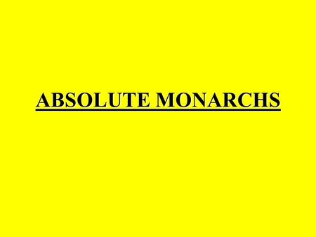 ABSOLUTE MONARCHS. Absolute Monarch Absolute monarchy is a form of government where the monarch has the power to rule his or her land or country and its.
