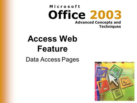 Office 2003 Advanced Concepts and Techniques M i c r o s o f t Access Web Feature Data Access Pages.