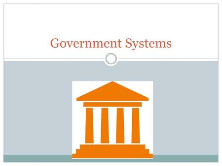 Government Systems. SS6CG4 The student will compare and contrast various forms of government. a. Describe the ways government systems distribute power: