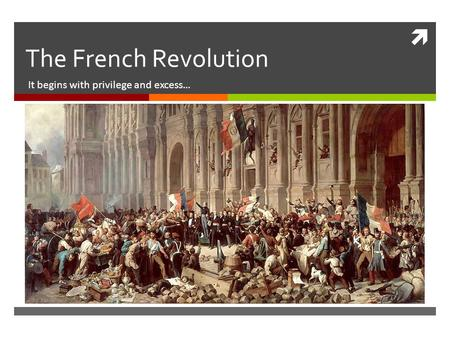 The French Revolution It begins with privilege and excess…