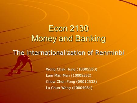 Econ 2130 Money and Banking The internationalization of Renminbi Wong Chak Hung (10005560) Lam Man Man (10005552) Chow Chun Fung (09012532) Lo Chun Wang.