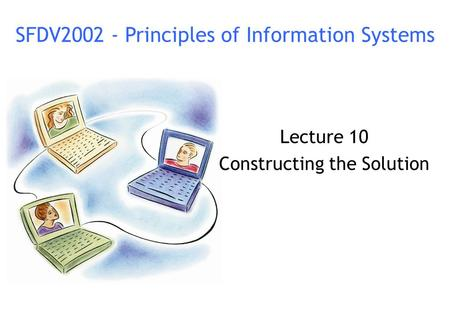 Lecture 10 Constructing the Solution SFDV2002 - Principles of Information Systems.