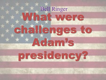 Bell Ringer What were challenges to Adam's presidency?