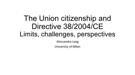 The Union citizenship and Directive 38/2004/CE Limits, challenges, perspectives Alessandra Lang University of Milan.
