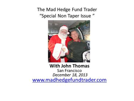 "The Mad Hedge Fund Trader ""Special Non Taper Issue "" With John Thomas San Francisco December 18, 2013 www.madhedgefundtrader.com www.madhedgefundtrader.com."