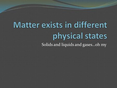 Solids and liquids and gases…oh my. States of Matter States of matter are the different forms in which matter can exist. There are 5 states of matter.