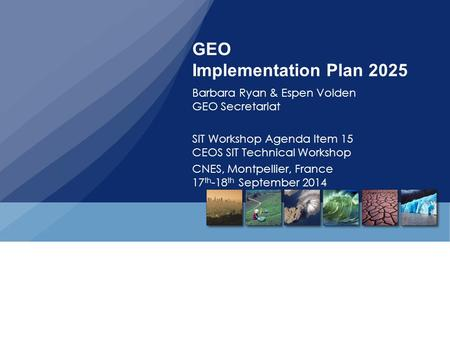 GEO Implementation Plan 2025 Barbara Ryan & Espen Volden GEO Secretariat SIT Workshop Agenda Item 15 CEOS SIT Technical Workshop CNES, Montpellier, France.
