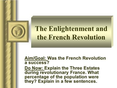 The Enlightenment and the French Revolution Aim/Goal: Was the French Revolution a success? Do Now: Explain the Three Estates during revolutionary France.