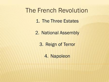 The French Revolution 1.The Three Estates 2.National Assembly 3.Reign of Terror 4.Napoleon.