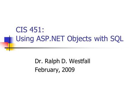 CIS 451: Using ASP.NET Objects with SQL Dr. Ralph D. Westfall February, 2009.