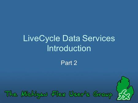 LiveCycle Data Services Introduction Part 2. Part 2? This is the second in our series on LiveCycle Data Services. If you missed our first presentation,