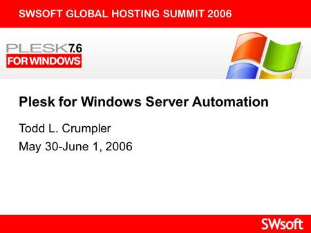 Plesk for Windows Server Automation SWSOFT GLOBAL HOSTING SUMMIT 2006 Todd L. Crumpler May 30-June 1, 2006.