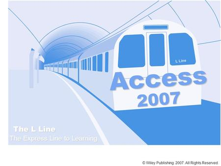 Access The L Line The Express Line to Learning 2007 © Wiley Publishing. 2007. All Rights Reserved. L Line.