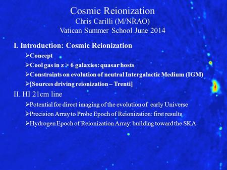 Cosmic Reionization Chris Carilli (M/NRAO) Vatican Summer School June 2014 I. Introduction: Cosmic Reionization  Concept  Cool gas in z > 6 galaxies: