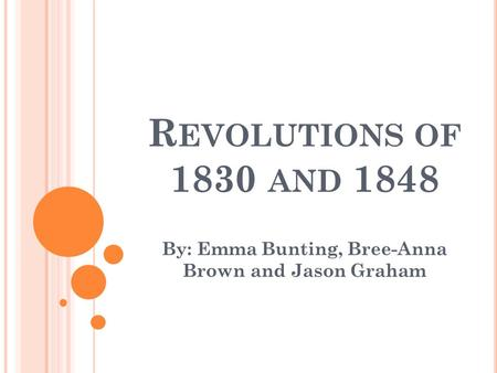 R EVOLUTIONS OF 1830 AND 1848 By: Emma Bunting, Bree-Anna Brown and Jason Graham.