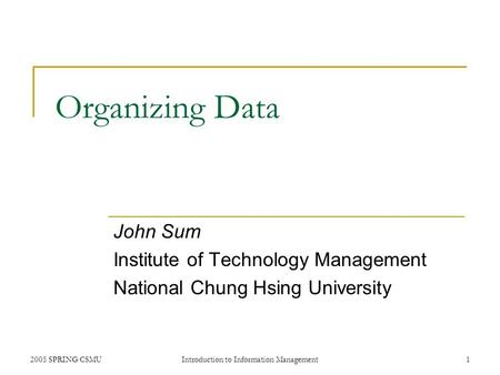 2005 SPRING CSMUIntroduction to Information Management1 Organizing Data John Sum Institute of Technology Management National Chung Hsing University.