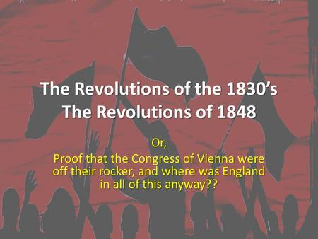 The Revolutions of the 1830's The Revolutions of 1848 Or, Proof that the Congress of Vienna were off their rocker, and where was England in all of this.