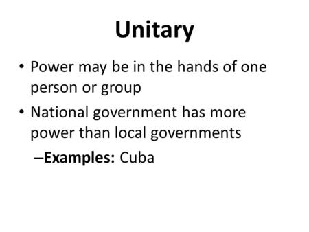 Unitary Power may be in the hands of one person or group National government has more power than local governments – Examples: Cuba.