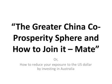 """The Greater China Co- Prosperity Sphere and How to Join it – Mate"" Or, How to reduce your exposure to the US dollar by investing in Australia."