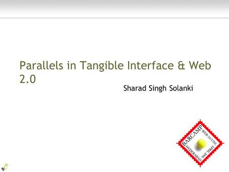 Parallels in Tangible Interface & Web 2.0 Sharad Singh Solanki.